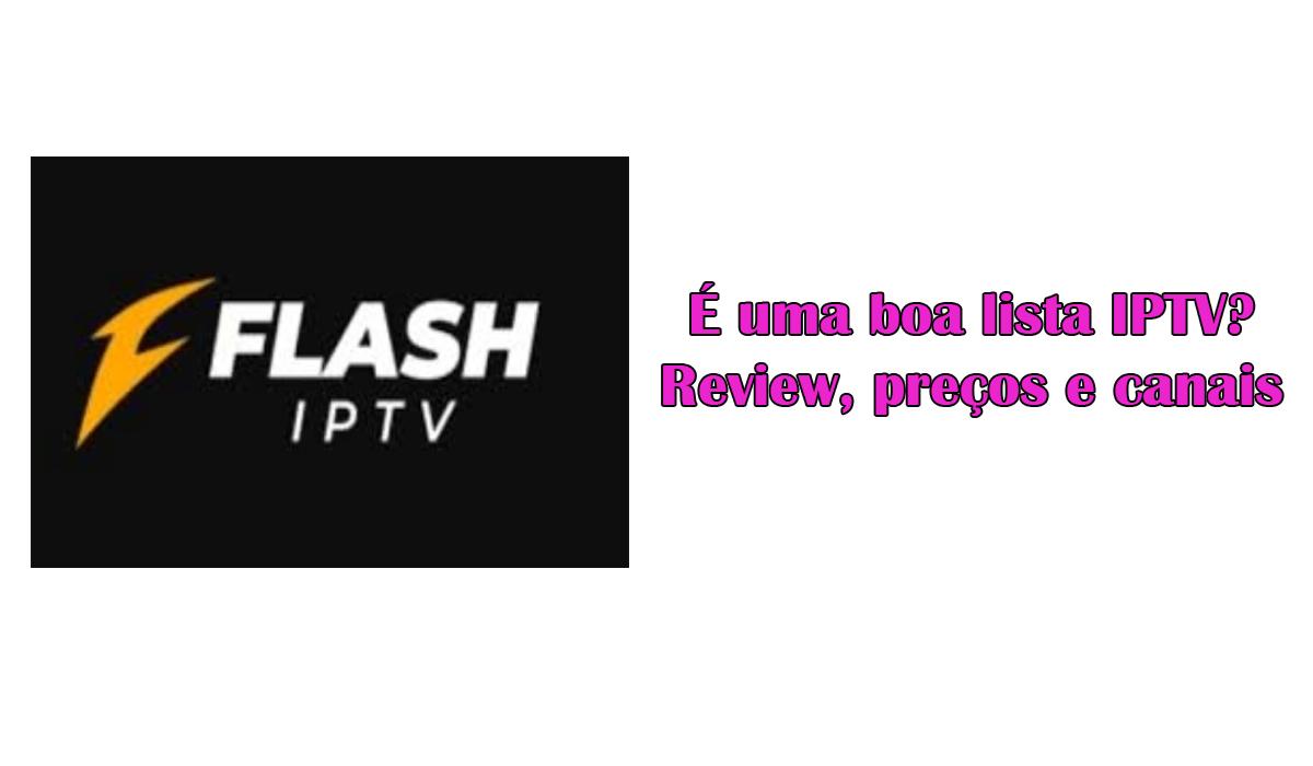 Flash IPTV: É uma boa lista IPTV? Review, preços e canais